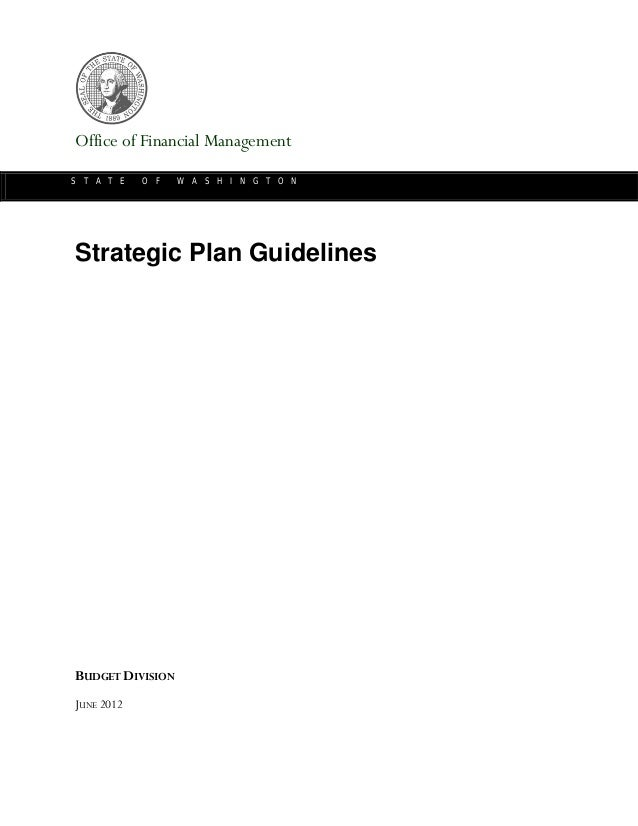 Office of Financial Management S T A T E O F W A S H I N G T O N Strategic Plan Guidelines BUDGET DIVISION JUNE 2012