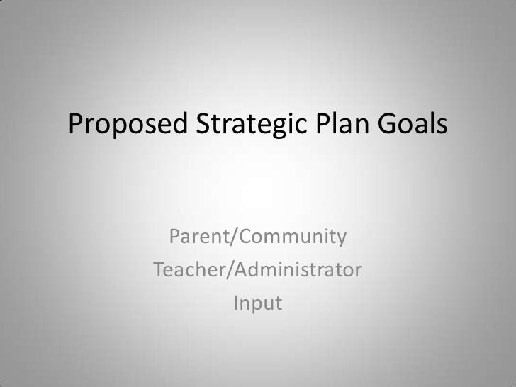 Proposed Strategic Plan Goals<br />Parent/Community<br />Teacher/Administrator <br />Input<br />
