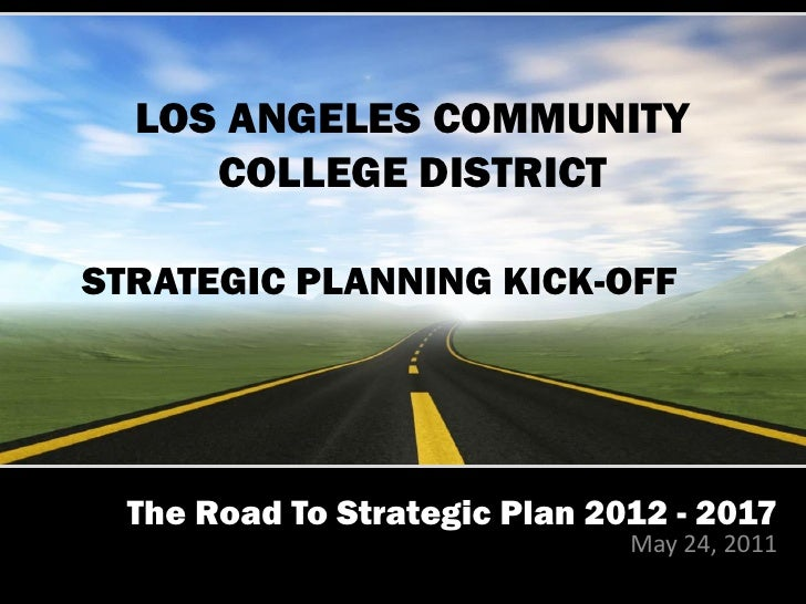 LOS ANGELES COMMUNITY     COLLEGE DISTRICTSTRATEGIC PLANNING KICK-OFF  The Road To Strategic Plan 2012 - 2017             ...