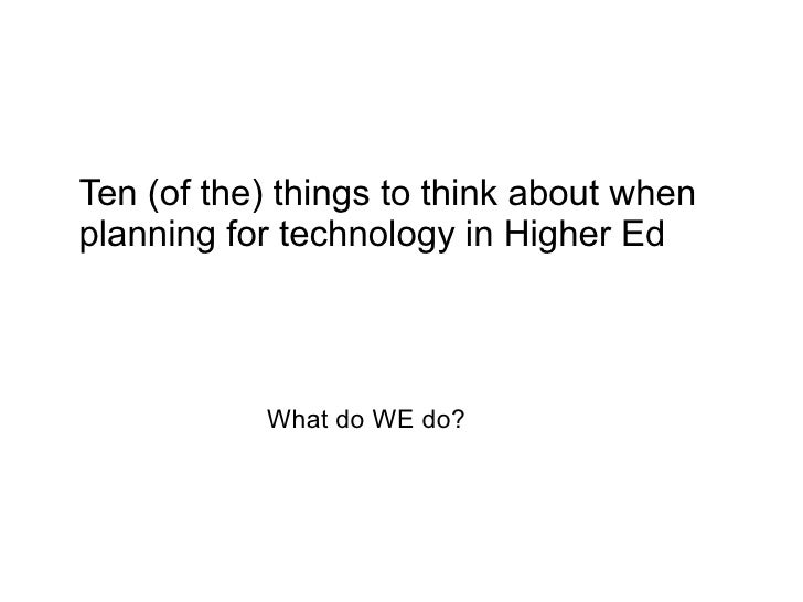 Ten (of the) things to think about when planning for technology in Higher Ed                What do WE do?
