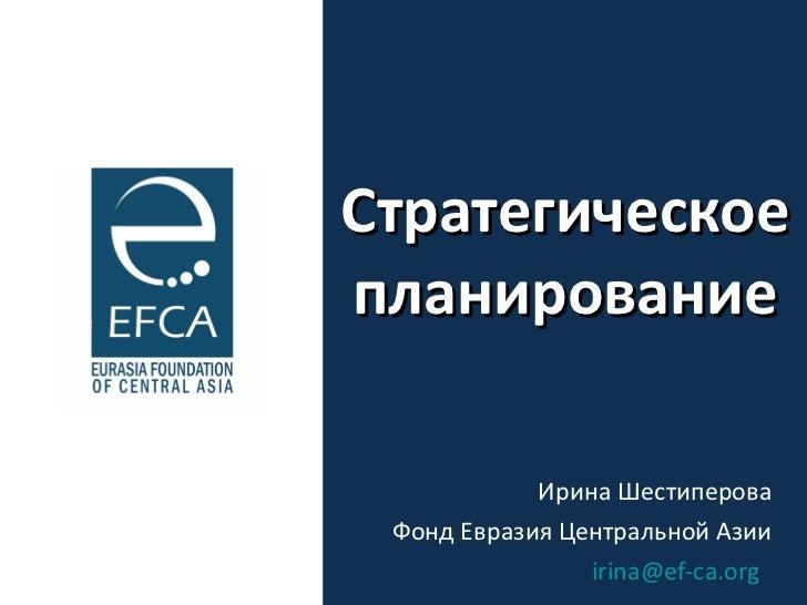 Стратегическое планирование Ирина Шестиперова Фонд Евразия Центральной Азии [email_address]
