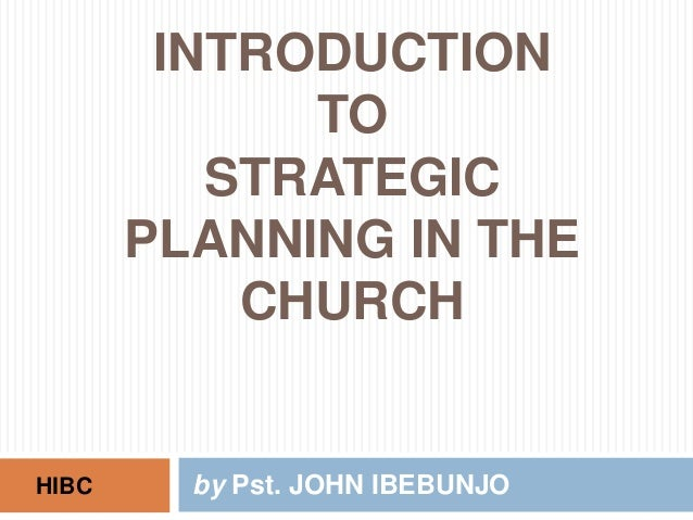 INTRODUCTION             TO          STRATEGIC       PLANNING IN THE           CHURCHHIBC     by Pst. JOHN IBEBUNJO