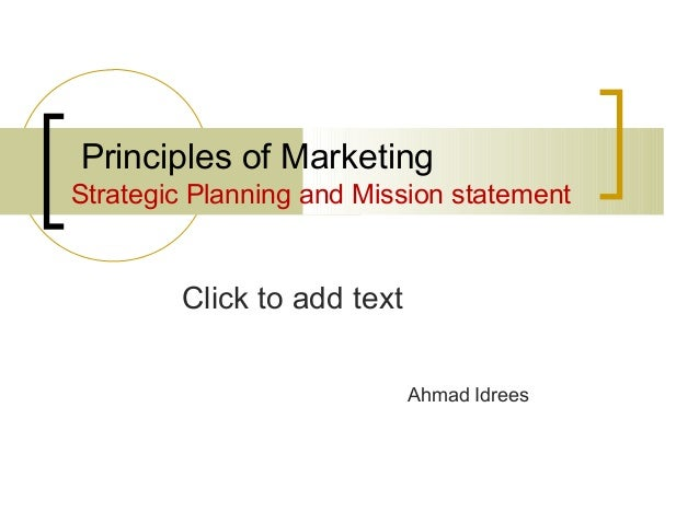 Click to add text Principles of Marketing Strategic Planning and Mission statement Ahmad Idrees