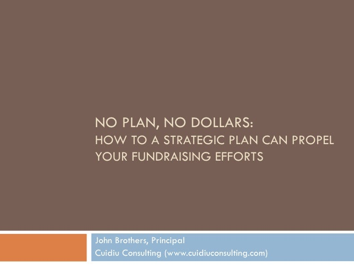 NO PLAN, NO DOLLARS:  HOW TO A STRATEGIC PLAN CAN PROPEL YOUR FUNDRAISING EFFORTS John Brothers, Principal Cuidiu Consulti...