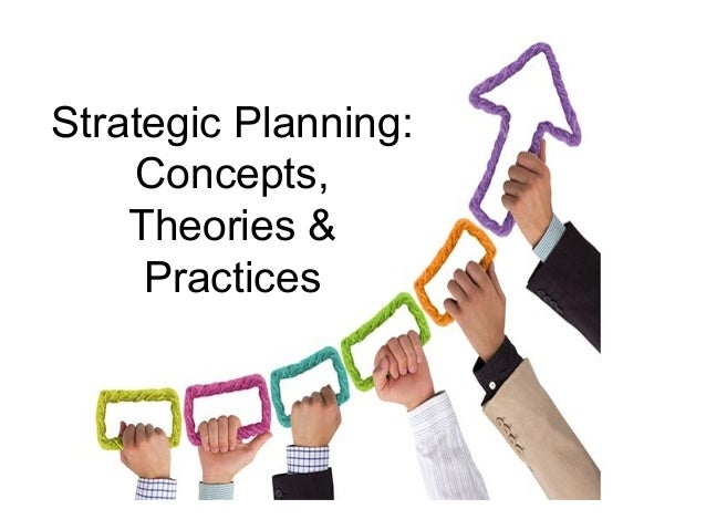 Strategic Planning:  Concepts,  Theories &  Practices