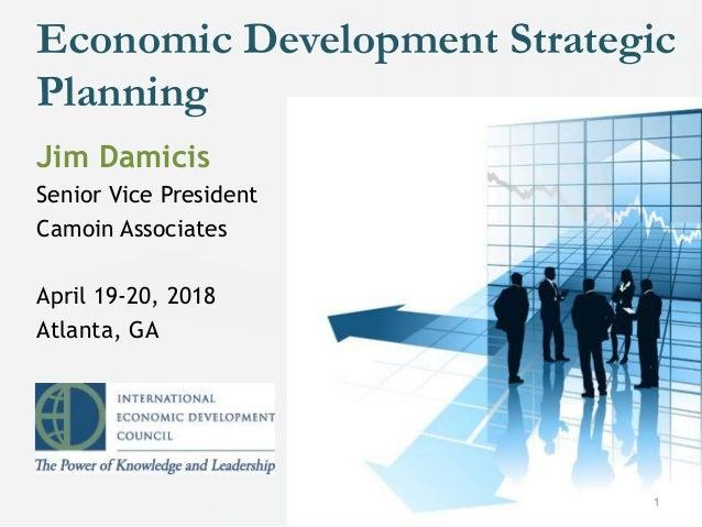 Economic Development Strategic Planning 1 Jim Damicis Senior Vice President Camoin Associates April 19-20, 2018 Atlanta, GA