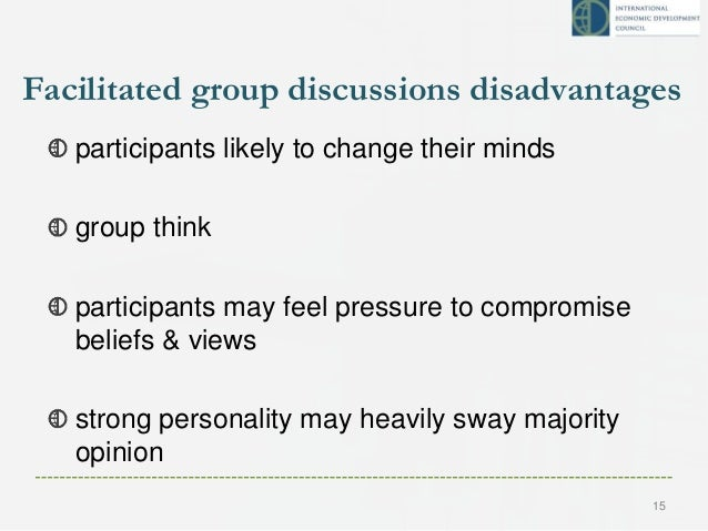 Facilitated group discussions disadvantages participants likely to change their minds group think participants may feel pr...