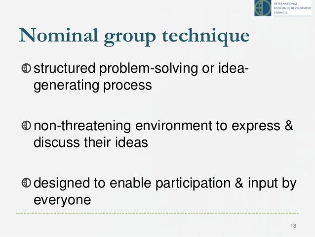 Nominal group technique structured problem-solving or idea- generating process non-threatening environment to express & di...