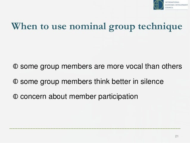 When to use nominal group technique some group members are more vocal than others some group members think better in silen...