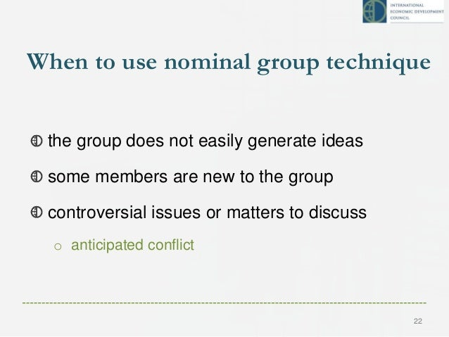 When to use nominal group technique the group does not easily generate ideas some members are new to the group controversi...