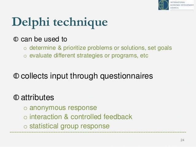 Delphi technique can be used to o determine & prioritize problems or solutions, set goals o evaluate different strategies ...