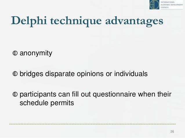 Delphi technique advantages anonymity bridges disparate opinions or individuals participants can fill out questionnaire wh...