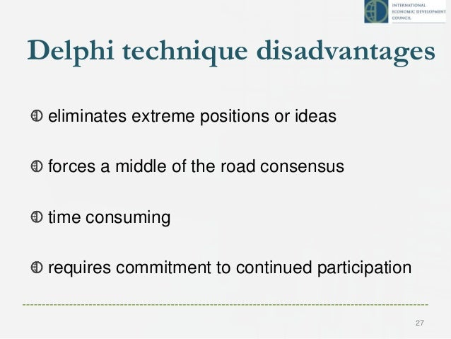 Delphi technique disadvantages eliminates extreme positions or ideas forces a middle of the road consensus time consuming ...