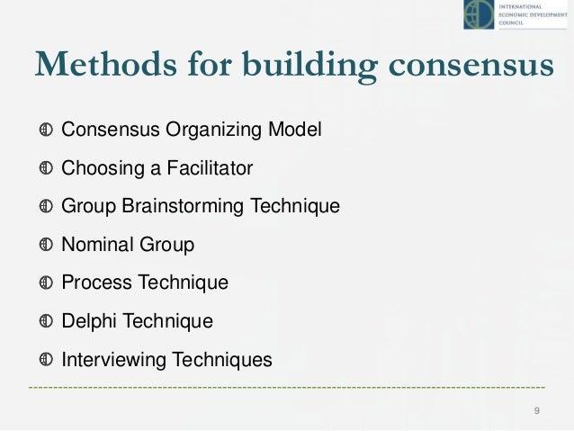 Methods for building consensus Consensus Organizing Model Choosing a Facilitator Group Brainstorming Technique Nominal Gro...