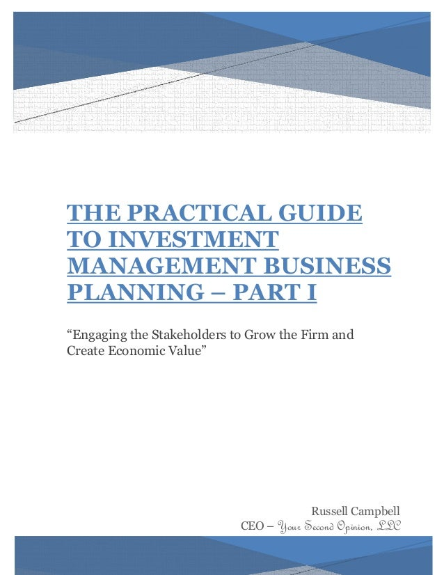 "THE PRACTICAL GUIDE  TO INVESTMENT MANAGEMENT BUSINESS PLANNING – PART I  ""Engaging the Stakeholders to Grow the Firm and ..."