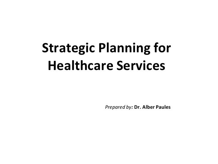 Strategic Planning for Healthcare Services          Prepared by: Dr. Alber Paules