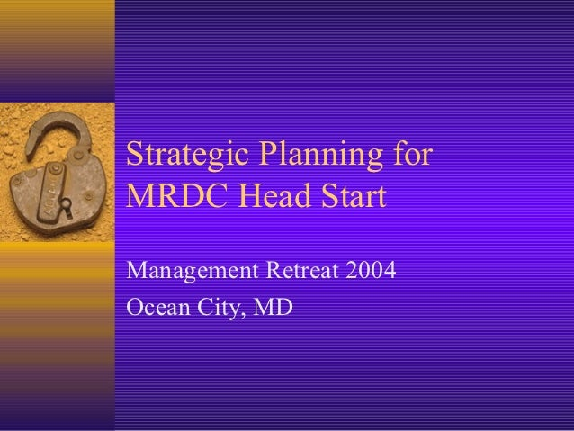 Strategic Planning forMRDC Head StartManagement Retreat 2004Ocean City, MD