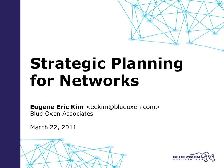 Strategic Planning  for Networks Eugene Eric Kim  <eekim@blueoxen.com> Blue Oxen Associates March 22, 2011