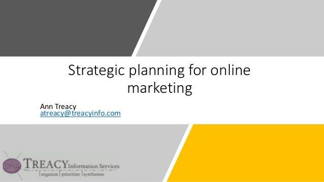 Strategic planning for online marketing Ann Treacy atreacy@treacyinfo.com
