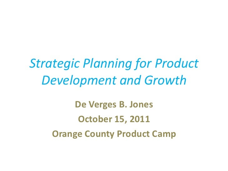 Strategic Planning for Product  Development and Growth        De Verges B. Jones        October 15, 2011   Orange County P...