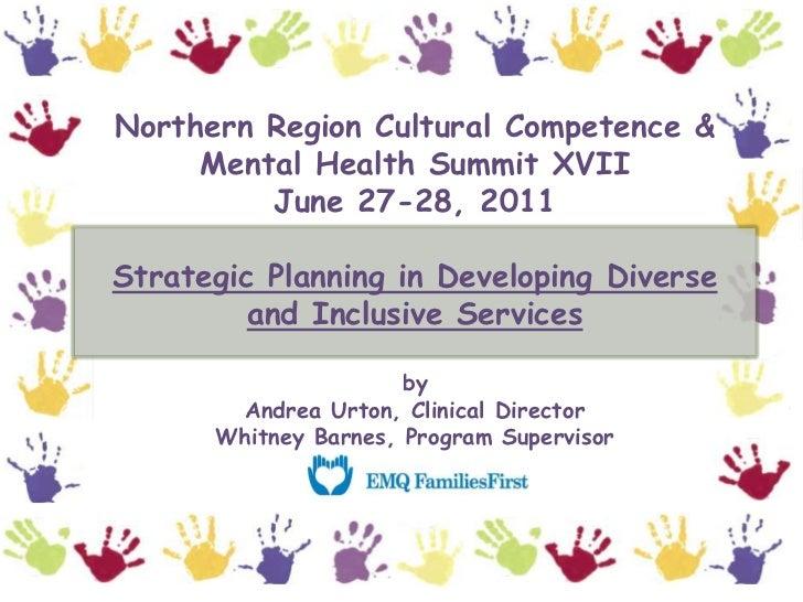 Northern Region Cultural Competence & Mental Health Summit XVIIJune 27-28, 2011Strategic Planning in Developing Diverse an...
