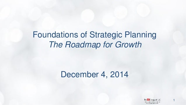 Foundations of Strategic Planning The Roadmap for Growth December 4, 2014  1