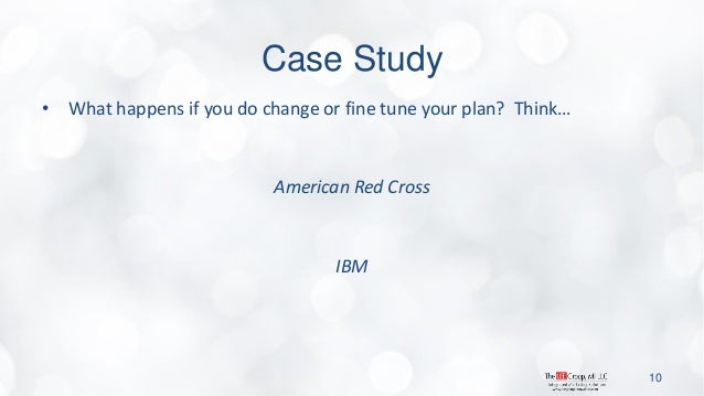 Case Study  •What happens if you do change or fine tune your plan? Think…  American Red Cross  IBM  10