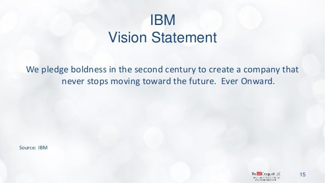 IBM Vision Statement  We pledge boldness in the second century to create a company that never stops moving toward the futu...
