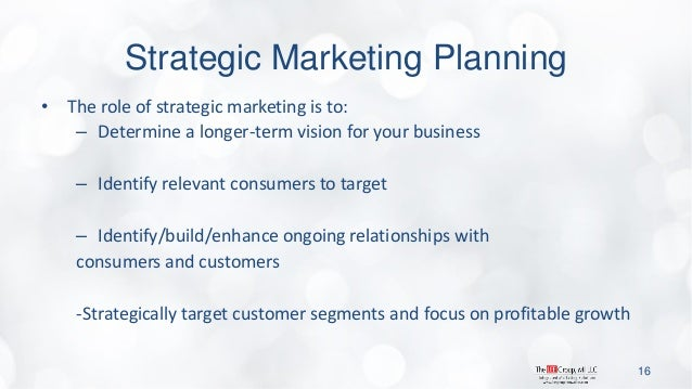 Strategic Marketing Planning  •The role of strategic marketing is to:  –Determine a longer-term vision for your business  ...