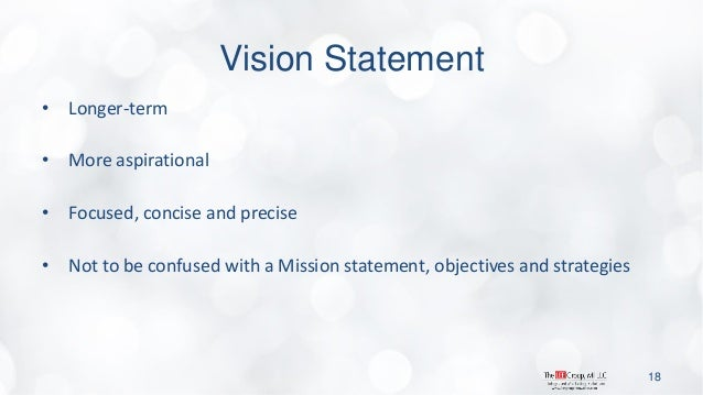 Vision Statement  •Longer-term  •More aspirational  •Focused, concise and precise  •Not to be confused with a Mission stat...