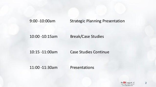 2  9:00 -10:00am Strategic Planning Presentation  10:00 -10:15am Break/Case Studies  10:15 -11:00am Case Studies Continue ...
