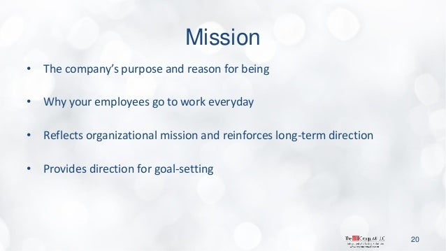 Mission  •The company's purpose and reason for being  •Why your employees go to work everyday  •Reflects organizational mi...