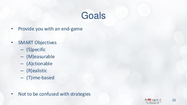 Goals  •Provide you with an end-game  •SMART Objectives  –(S)pecific  –(M)easurable  –(A)ctionable  –(R)ealistic  –(T)ime-...