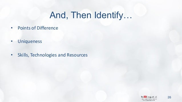 And, Then Identify…  •Points of Difference  •Uniqueness  •Skills, Technologies and Resources  26