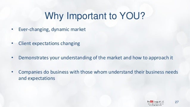 Why Important to YOU?  •Ever-changing, dynamic market  •Client expectations changing  •Demonstrates your understanding of ...