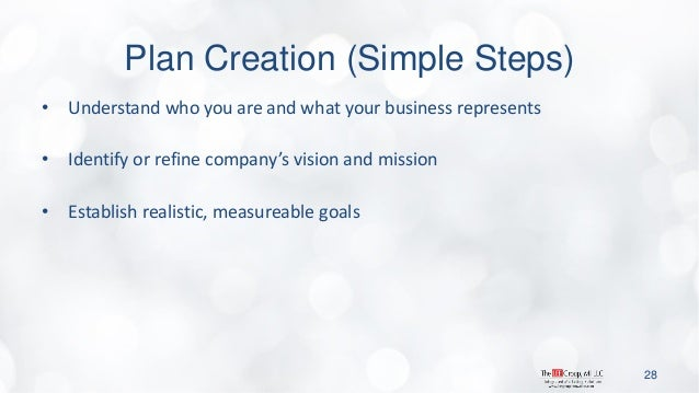 Plan Creation (Simple Steps)  •Understand who you are and what your business represents  •Identify or refine company's vis...