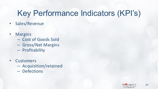 Key Performance Indicators (KPI's)  •Sales/Revenue  •Margins  –Cost of Goods Sold  –Gross/Net Margins  –Profitability  •Cu...