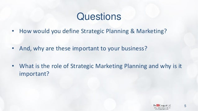 Questions  •How would you define Strategic Planning & Marketing?  •And, why are these important to your business?  •What i...