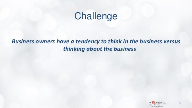 Challenge  Business owners have a tendency to think in the business versus thinking about the business  6