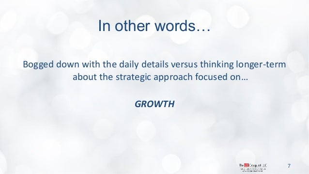 In other words…  Bogged down with the daily details versus thinking longer-term about the strategic approach focused on…  ...