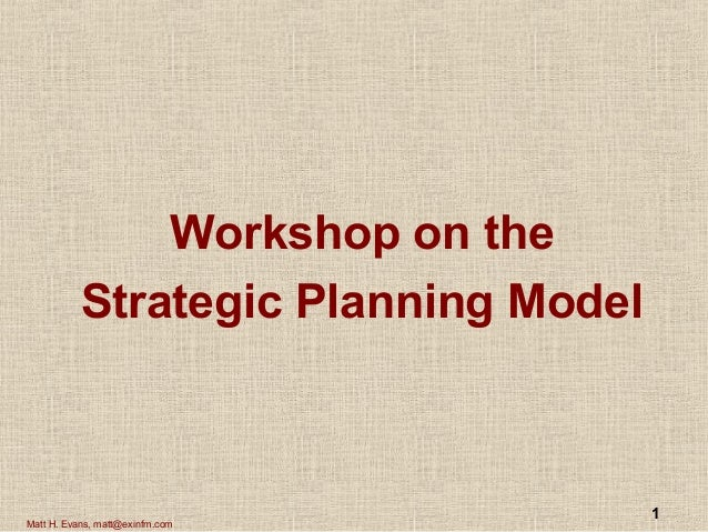 1 Matt H. Evans, matt@exinfm.com Workshop on the Strategic Planning Model