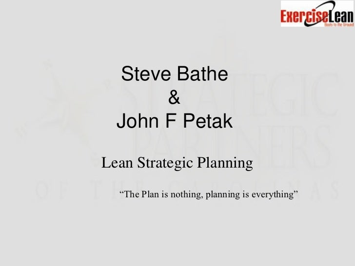 "Steve Bathe       &  John F PetakLean Strategic Planning  ""The Plan is nothing, planning is everything"""