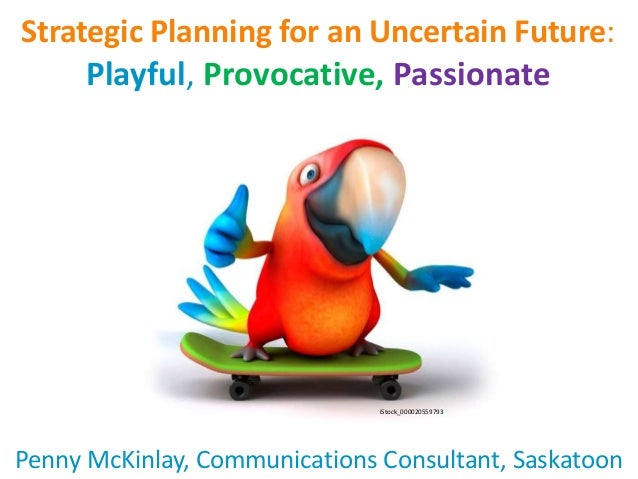 Strategic Planning for an Uncertain Future: Playful, Provocative, Passionate Penny McKinlay, Communications Consultant, Sa...