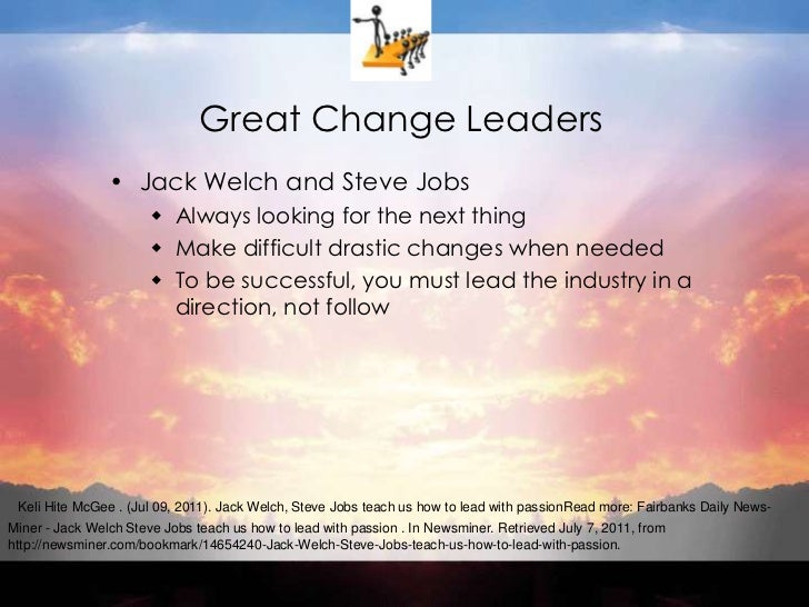 Great Change Leaders<br />Jack Welch and Steve Jobs<br />Always looking for the next thing<br />Make difficult drastic cha...