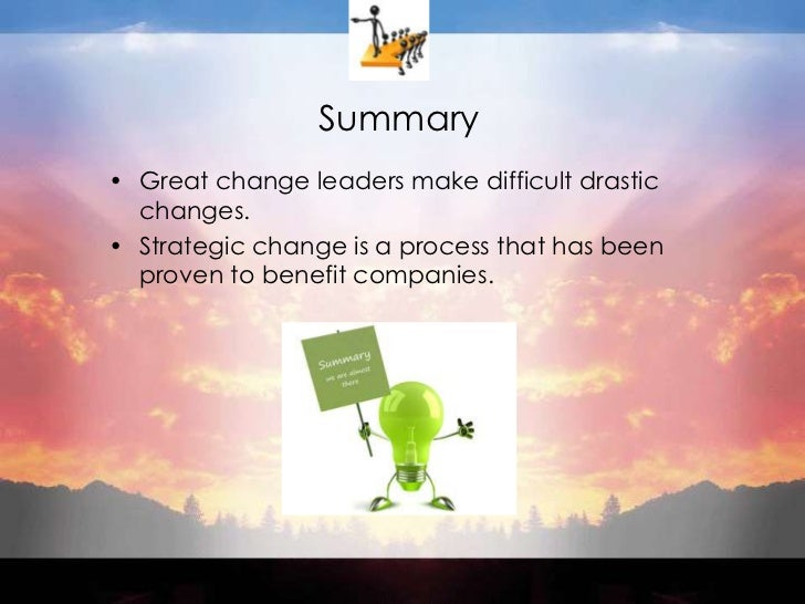 Summary<br />Great change leaders make difficult drastic changes.<br />Strategic change is a process that has been proven ...