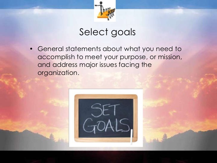 Select goals<br />General statements about what you need to accomplish to meet your purpose, or mission, and address major...