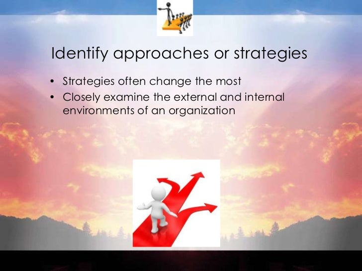 Identify approaches or strategies<br />Strategies often change the most<br />Closely examine the external and internal env...