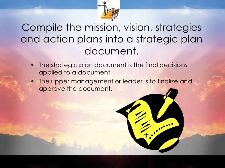 Compile the mission, vision, strategies and action plans into a strategic plan document.<br />The strategic plan document ...