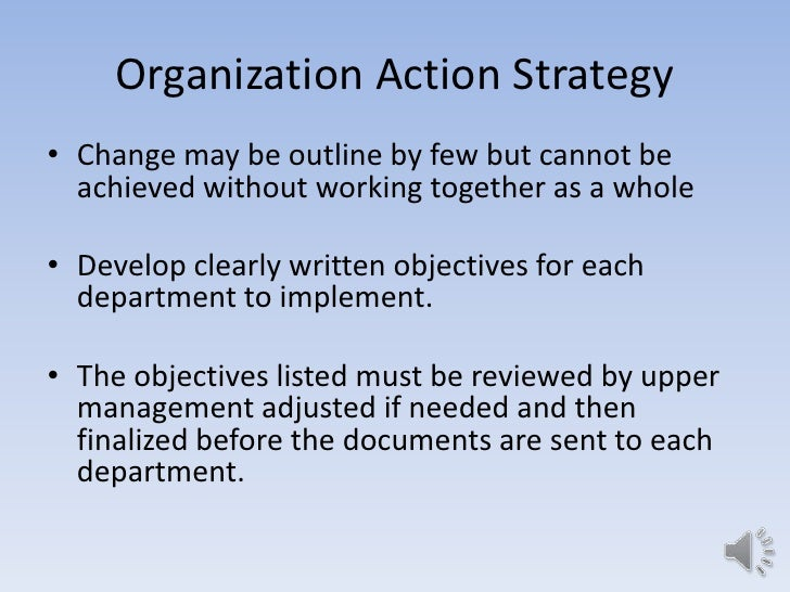 Organization Action Strategy• Change may be outline by few but cannot be  achieved without working together as a whole• De...