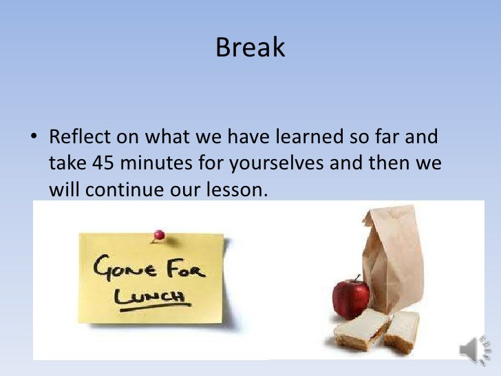 Break• Reflect on what we have learned so far and  take 45 minutes for yourselves and then we  will continue our lesson.